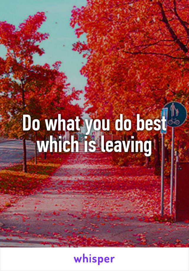 Do what you do best which is leaving