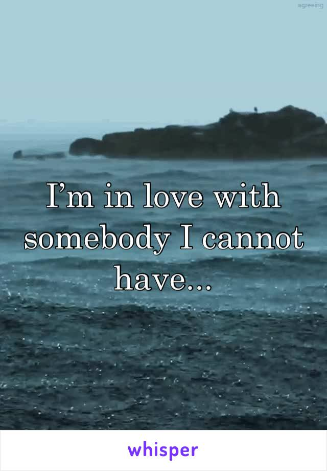 I'm in love with somebody I cannot have...
