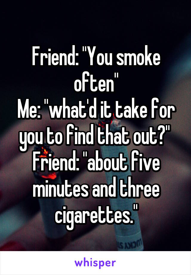 """Friend: """"You smoke often"""" Me: """"what'd it take for you to find that out?""""  Friend: """"about five minutes and three cigarettes."""""""