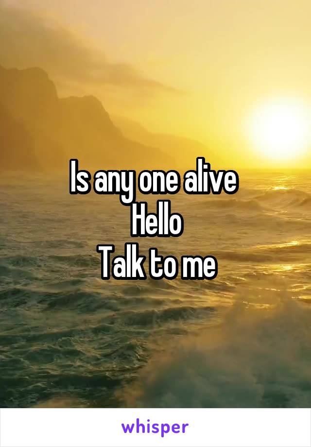 Is any one alive  Hello Talk to me
