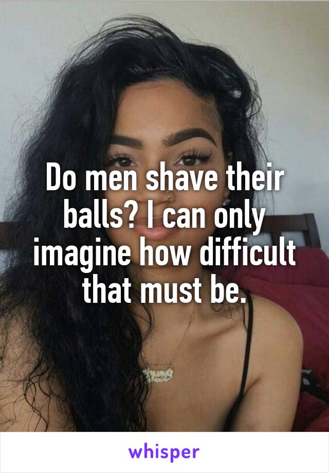 Do men shave their balls? I can only imagine how difficult that must be.