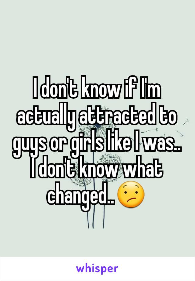 I don't know if I'm actually attracted to guys or girls like I was.. I don't know what changed..😕