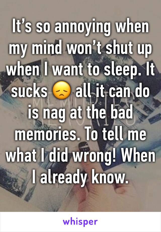 It's so annoying when my mind won't shut up when I want to sleep. It sucks 😞 all it can do is nag at the bad memories. To tell me what I did wrong! When I already know.
