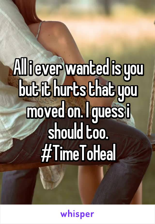 All i ever wanted is you but it hurts that you moved on. I guess i should too. #TimeToHeal