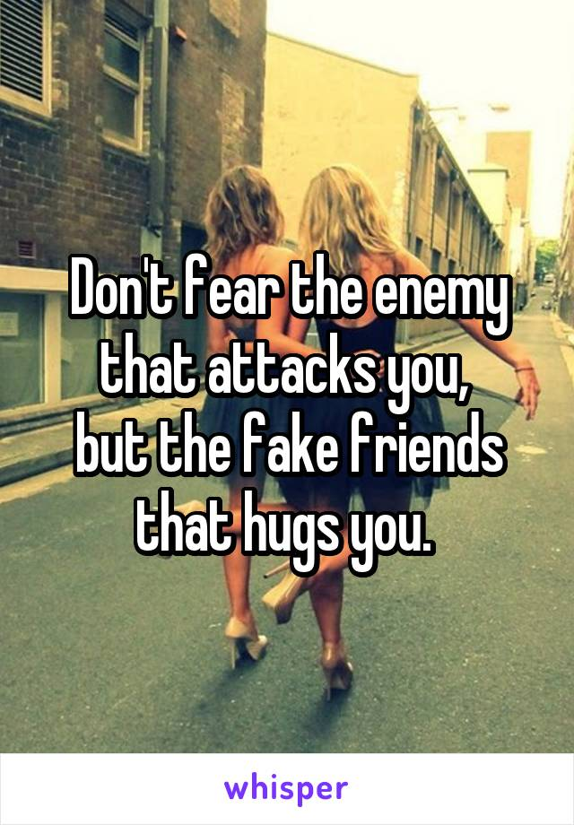 Don't fear the enemy that attacks you,  but the fake friends that hugs you.