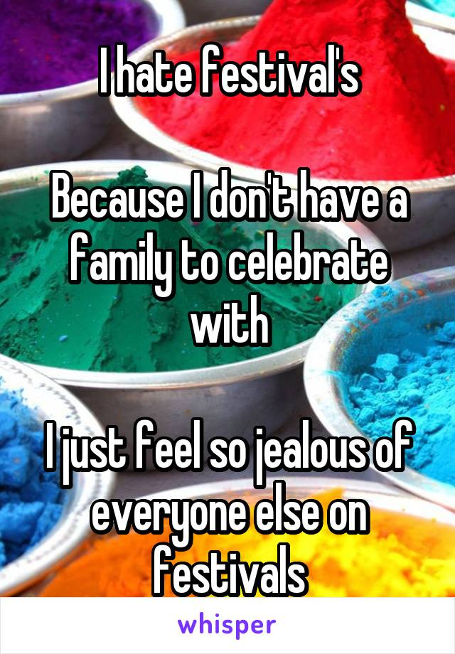 I hate festival's  Because I don't have a family to celebrate with  I just feel so jealous of everyone else on festivals
