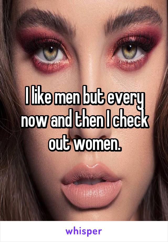 I like men but every now and then I check out women.