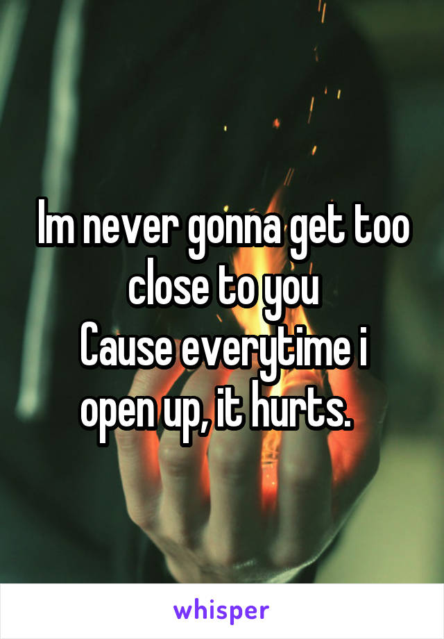 Im never gonna get too close to you Cause everytime i open up, it hurts.