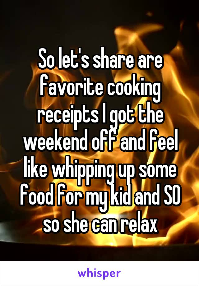 So let's share are favorite cooking receipts I got the weekend off and feel like whipping up some food for my kid and SO so she can relax
