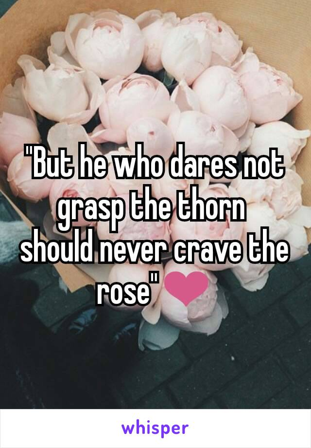 """""""But he who dares not grasp the thorn  should never crave the rose""""❤️"""