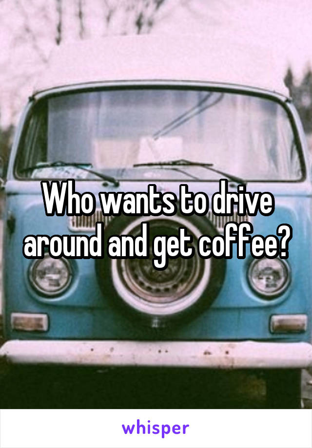 Who wants to drive around and get coffee?