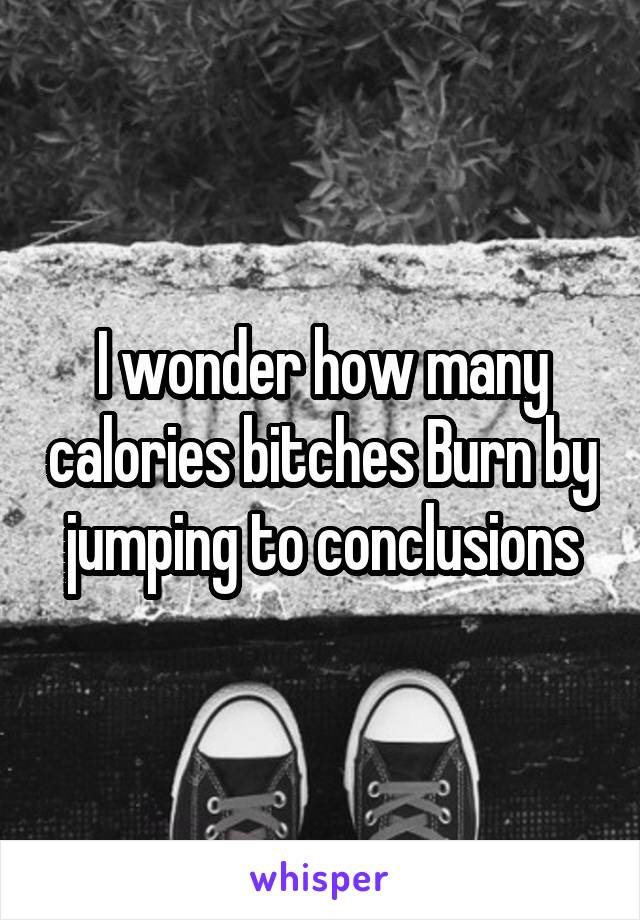 I wonder how many calories bitches Burn by jumping to conclusions