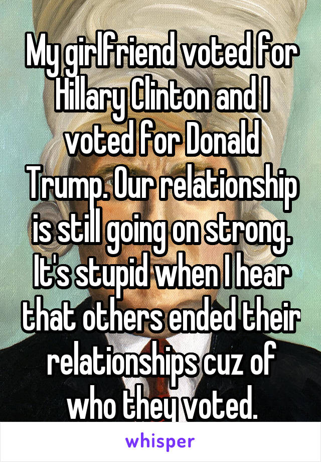 My girlfriend voted for Hillary Clinton and I voted for Donald Trump. Our relationship is still going on strong. It's stupid when I hear that others ended their relationships cuz of who they voted.