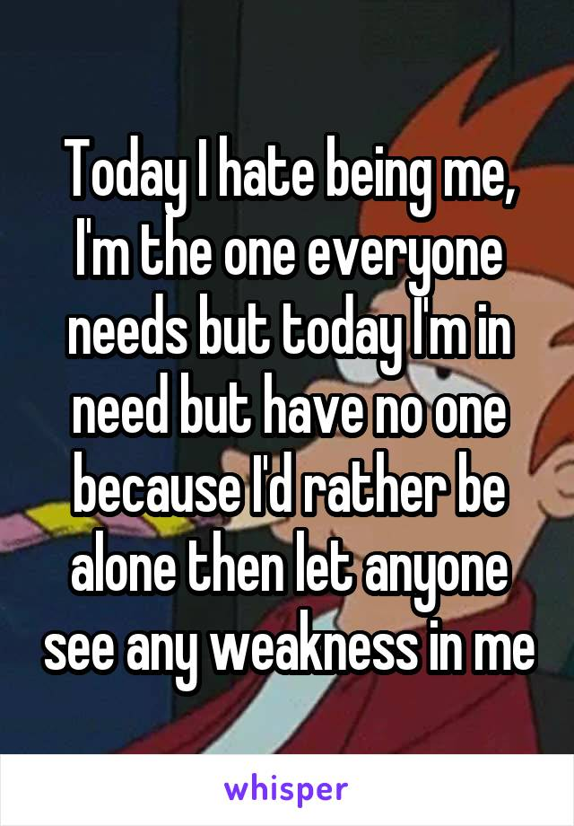 Today I hate being me, I'm the one everyone needs but today I'm in need but have no one because I'd rather be alone then let anyone see any weakness in me