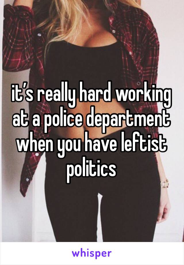 it's really hard working at a police department when you have leftist politics