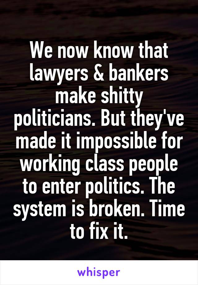 We now know that lawyers & bankers make shitty politicians. But they've made it impossible for working class people to enter politics. The system is broken. Time to fix it.