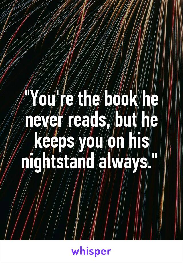 """You're the book he never reads, but he keeps you on his nightstand always."""