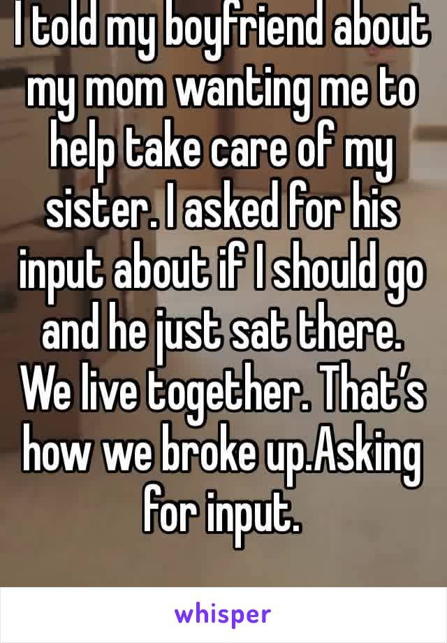 I told my boyfriend about my mom wanting me to help take care of my sister. I asked for his input about if I should go and he just sat there. We live together. That's how we broke up.Asking for input.