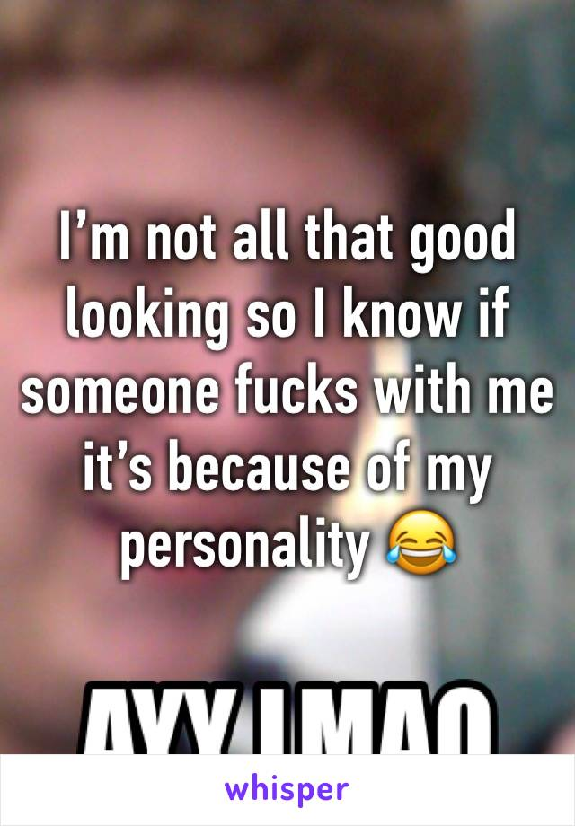 I'm not all that good looking so I know if someone fucks with me it's because of my personality 😂
