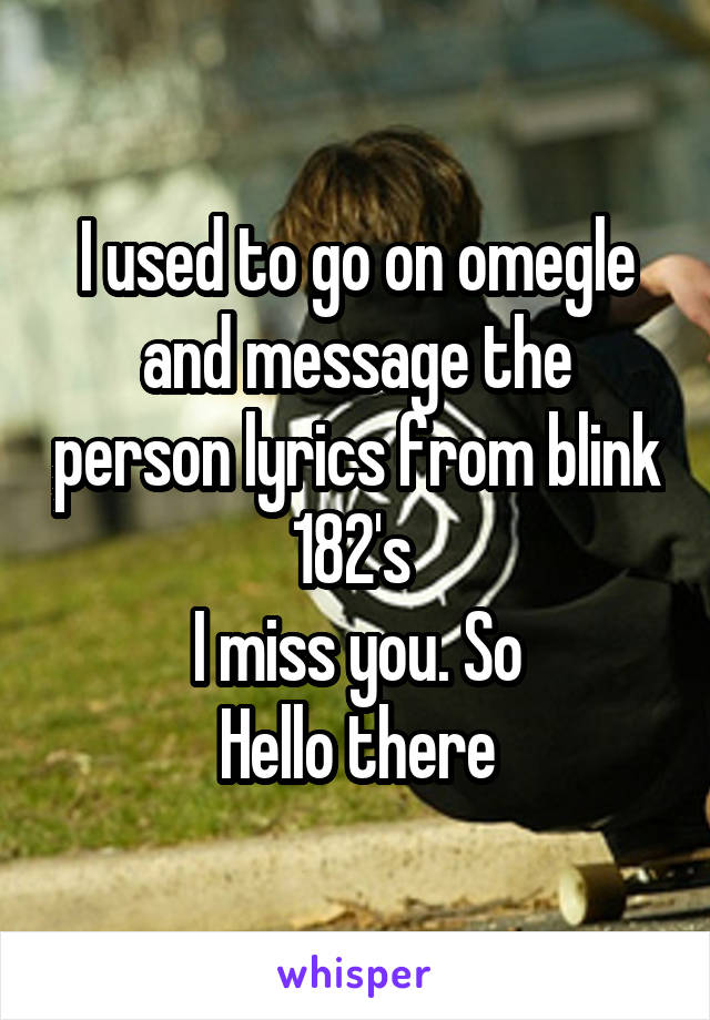 I used to go on omegle and message the person lyrics from blink 182's  I miss you. So Hello there