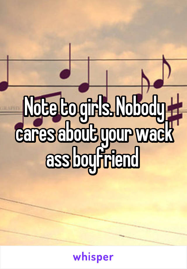 Note to girls. Nobody cares about your wack ass boyfriend