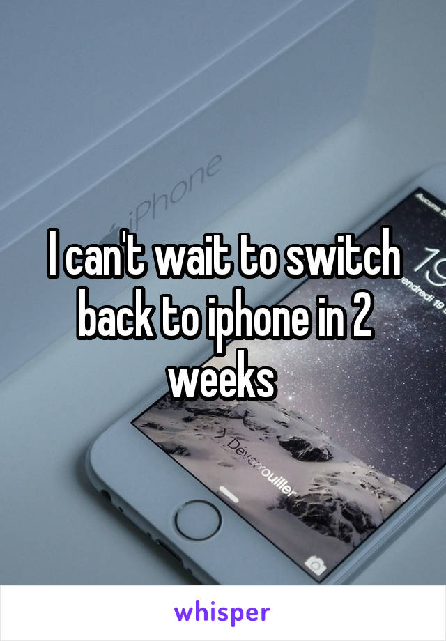 I can't wait to switch back to iphone in 2 weeks