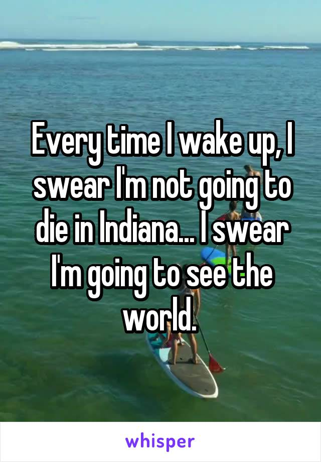 Every time I wake up, I swear I'm not going to die in Indiana... I swear I'm going to see the world.