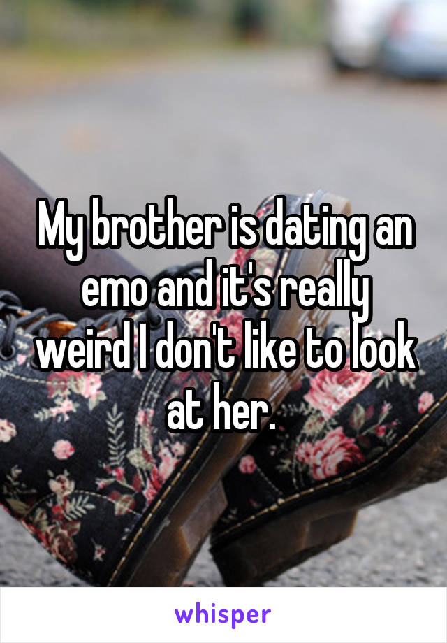 My brother is dating an emo and it's really weird I don't like to look at her.