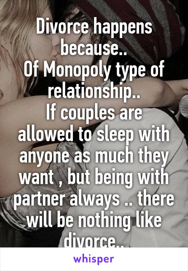 Divorce happens because.. Of Monopoly type of relationship.. If couples are allowed to sleep with anyone as much they want , but being with partner always .. there will be nothing like divorce..