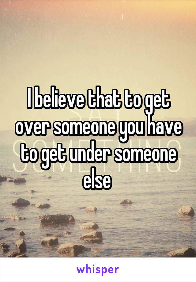I believe that to get over someone you have to get under someone else