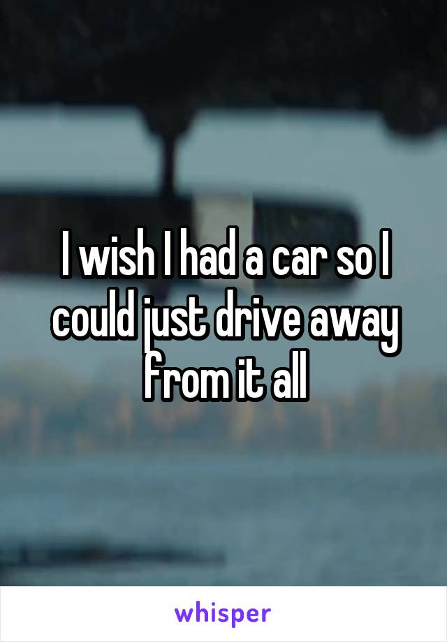 I wish I had a car so I could just drive away from it all