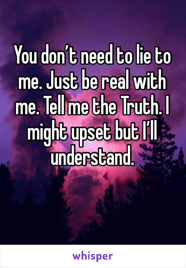You don't need to lie to me. Just be real with me. Tell me the Truth. I might upset but I'll understand.