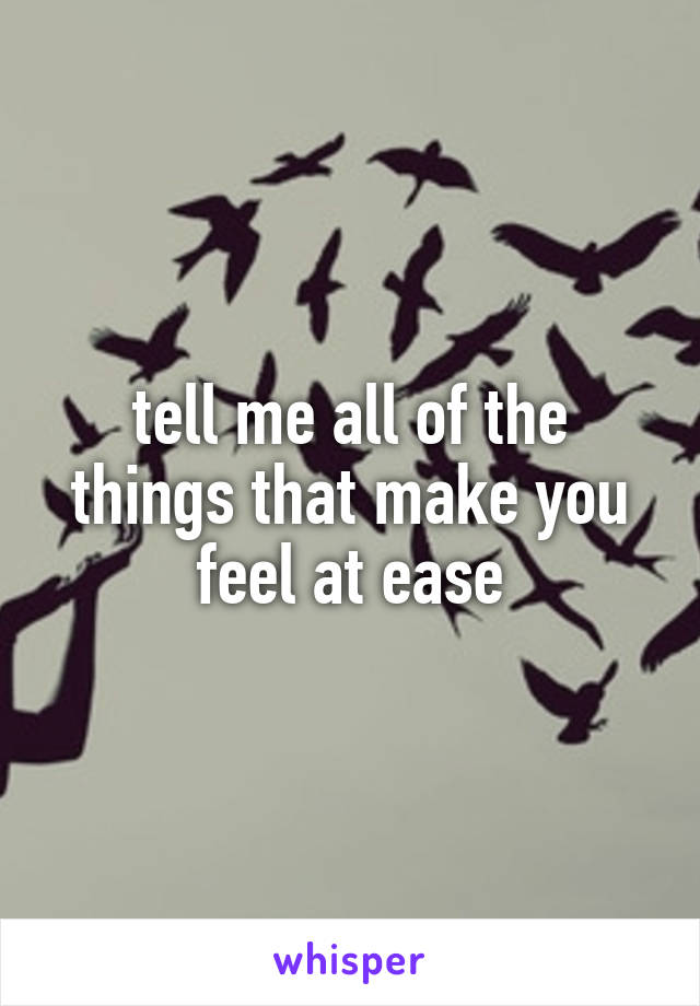 tell me all of the things that make you feel at ease