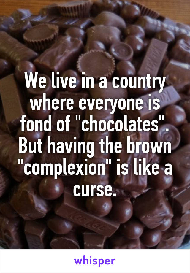 "We live in a country where everyone is fond of ""chocolates"". But having the brown ""complexion"" is like a curse."