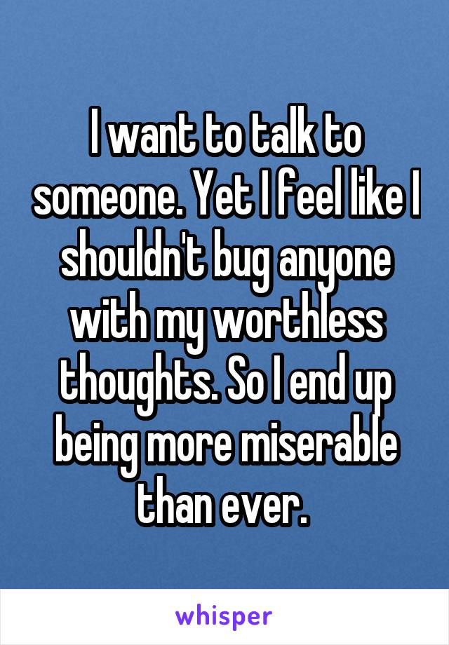 I want to talk to someone. Yet I feel like I shouldn't bug anyone with my worthless thoughts. So I end up being more miserable than ever.