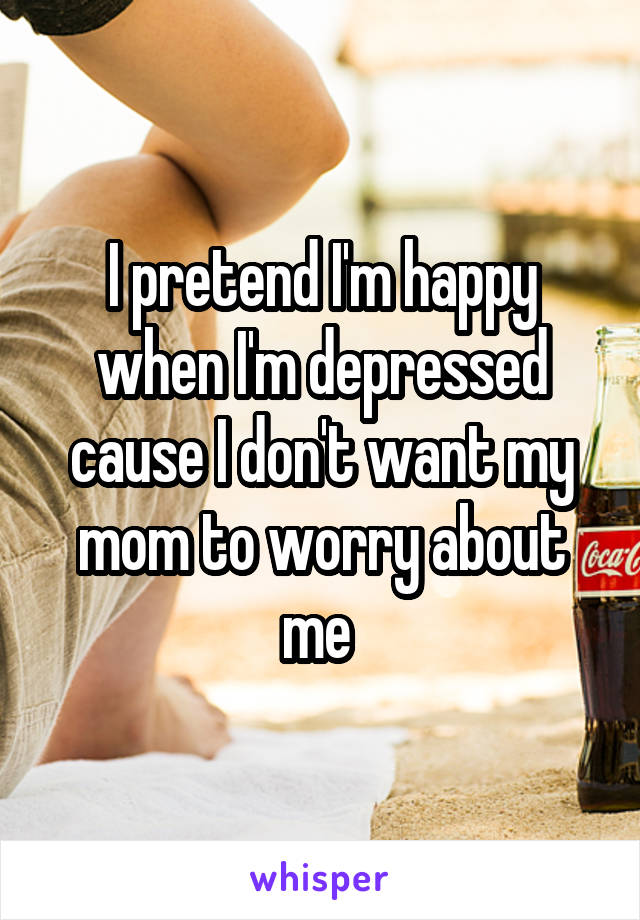 I pretend I'm happy when I'm depressed cause I don't want my mom to worry about me