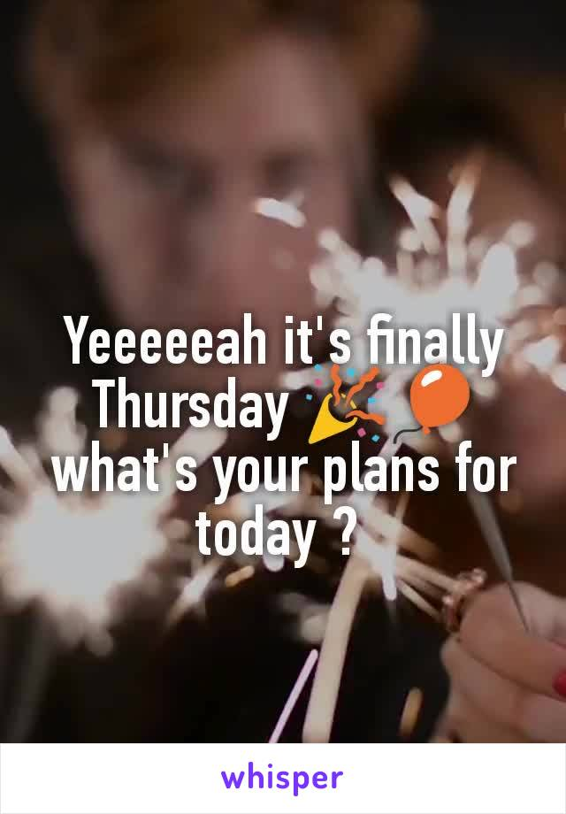 Yeeeeeah it's finally Thursday 🎉🎈 what's your plans for today ?