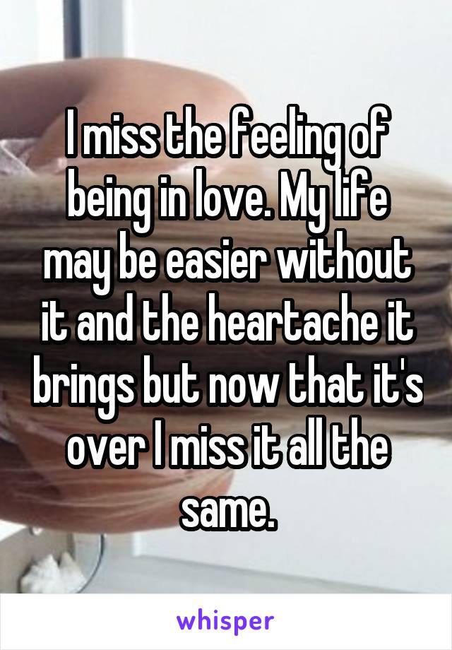 I miss the feeling of being in love. My life may be easier without it and the heartache it brings but now that it's over I miss it all the same.
