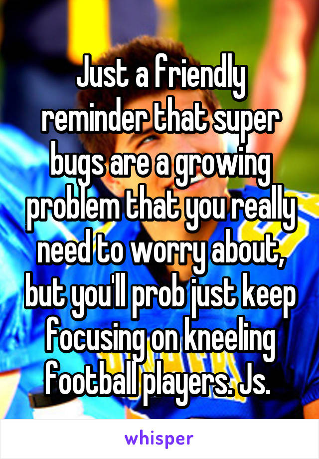 Just a friendly reminder that super bugs are a growing problem that you really need to worry about, but you'll prob just keep focusing on kneeling football players. Js.