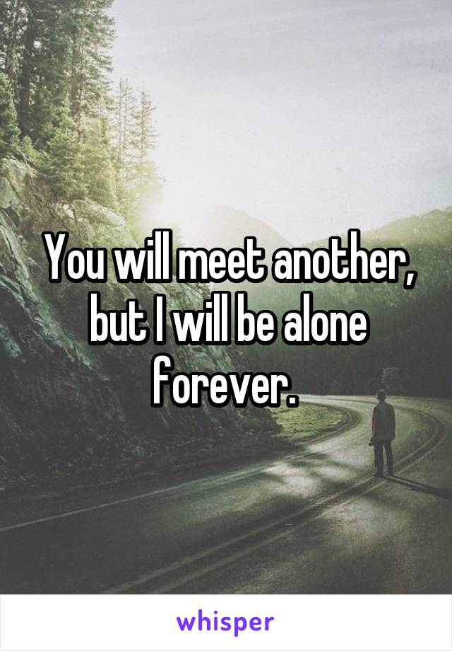 You will meet another, but I will be alone forever.