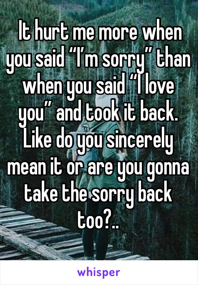 """It hurt me more when you said """"I'm sorry"""" than when you said """"I love you"""" and took it back. Like do you sincerely mean it or are you gonna take the sorry back too?.."""