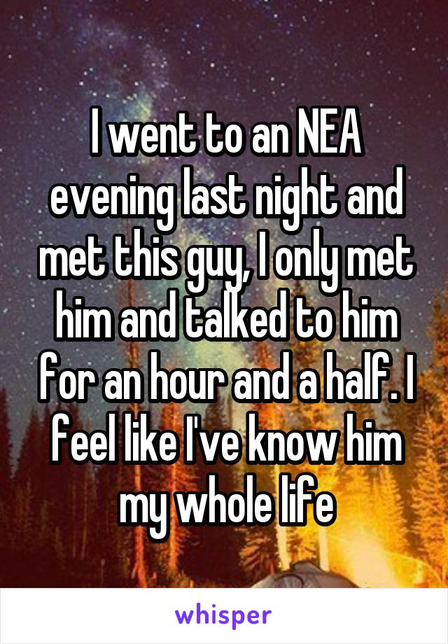 I went to an NEA evening last night and met this guy, I only met him and talked to him for an hour and a half. I feel like I've know him my whole life