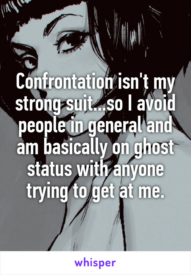 Confrontation isn't my strong suit...so I avoid people in general and am basically on ghost status with anyone trying to get at me.