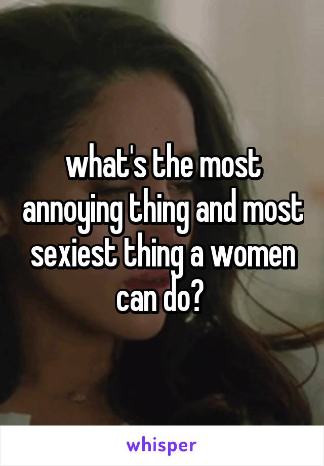 what's the most annoying thing and most sexiest thing a women can do?