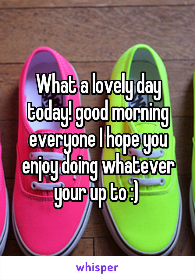 What a lovely day today! good morning everyone I hope you enjoy doing whatever your up to :)
