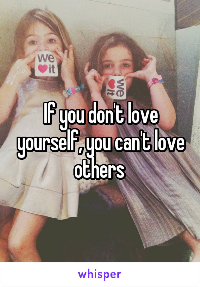 If you don't love yourself, you can't love others