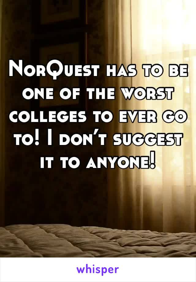 NorQuest has to be one of the worst colleges to ever go to! I don't suggest it to anyone!