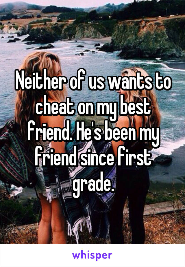 Neither of us wants to cheat on my best friend. He's been my friend since first grade.