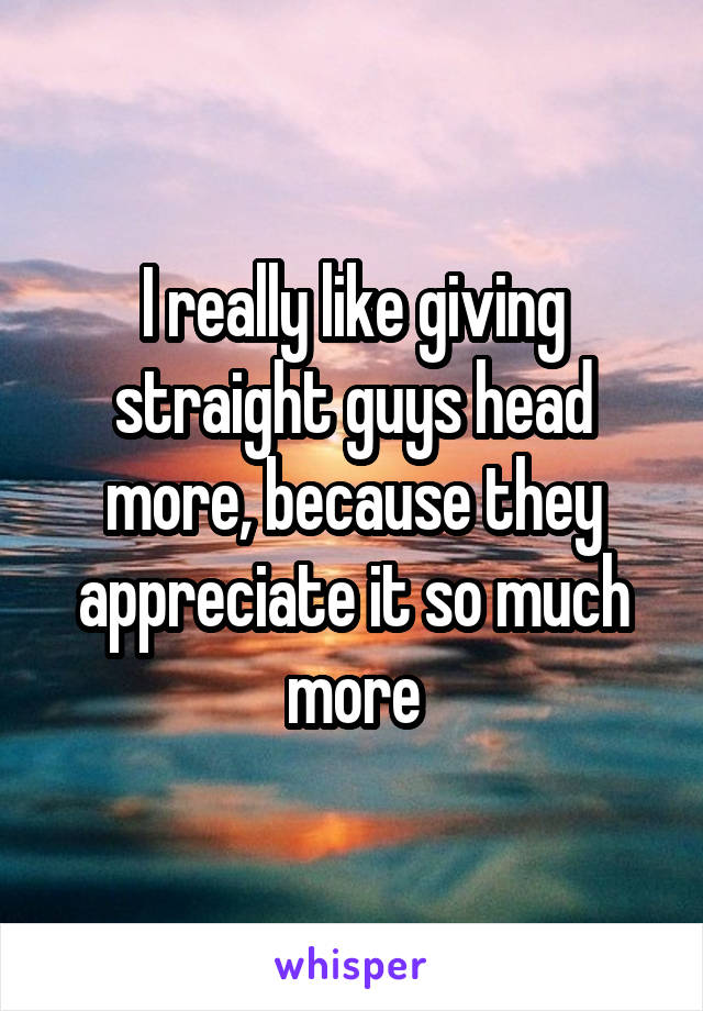 I really like giving straight guys head more, because they appreciate it so much more