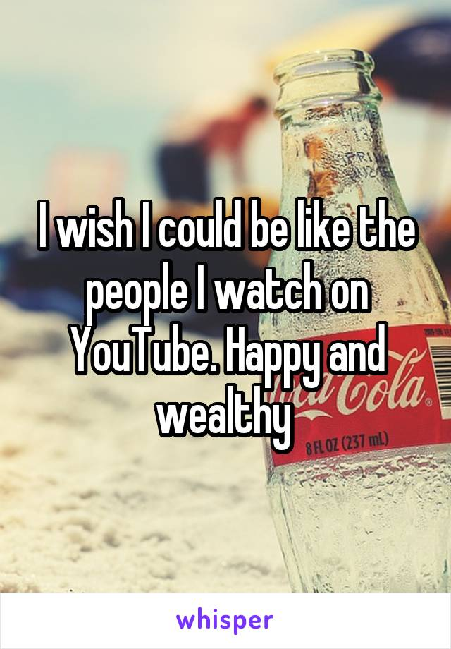I wish I could be like the people I watch on YouTube. Happy and wealthy